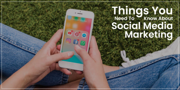Things you need to know about Social Media Marketing